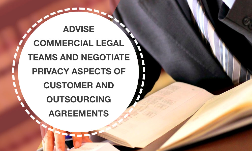 Advise commercial legal teams and negotiate privacy aspects of customer and outsourcing agreements