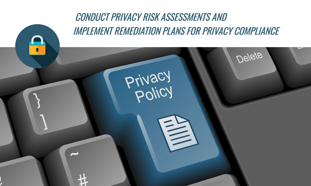 Conduct privacy risk assessments and implement remediation plans for privacy compliance