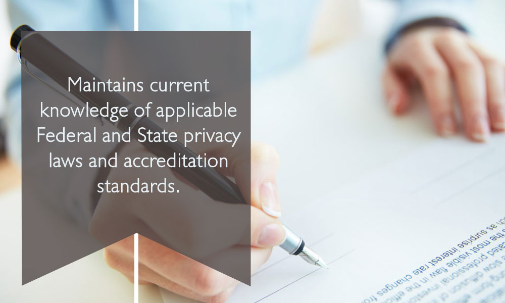 Maintains current knowledge of applicable Federal and State privacy laws and accreditation standards