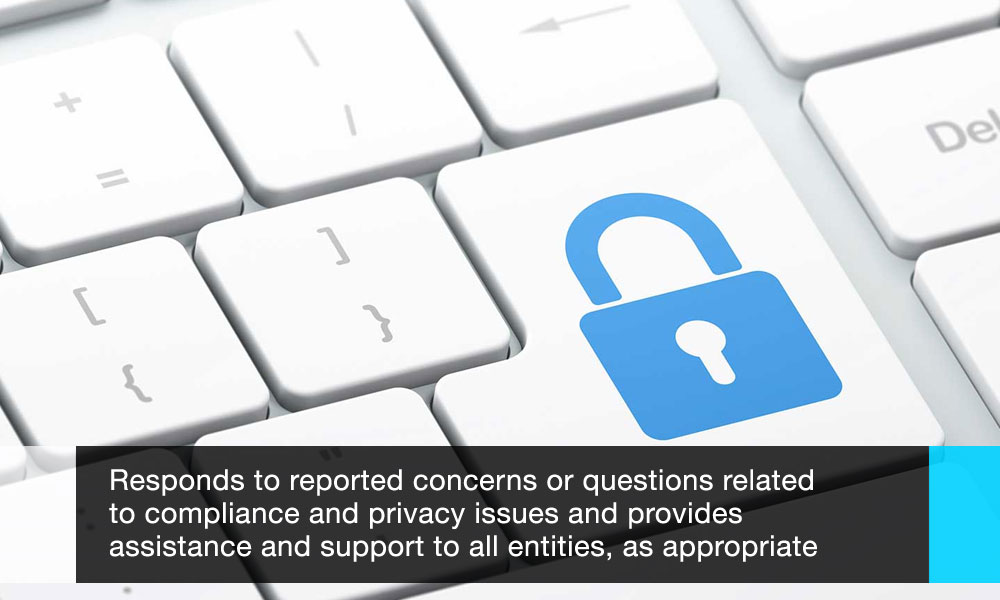 Respond to reported concerns or questions related to compliance and privacy issues and provide assistance and support to all entities