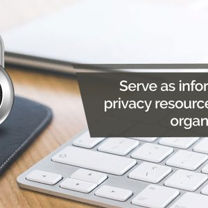 Serve as information privacy resource to the organization