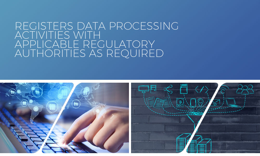 Registers data processing activities with applicable regulatory authorities as required